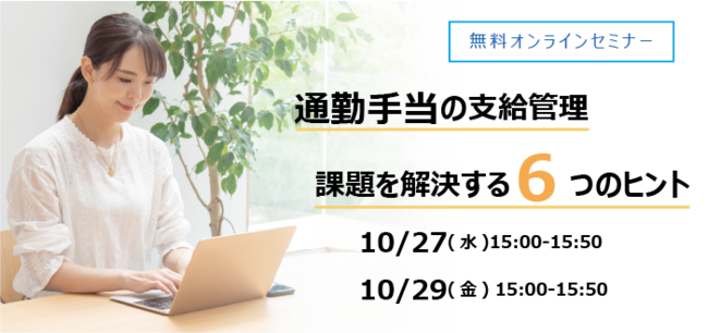 2021年10月27日(水)15:00~、 2021年10月29日(金)15:00~ ウェビナー【通勤手当の支給管理 問題を解決する6つのヒント】
